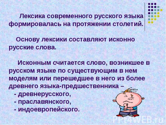 Лексика современного русского языка формировалась на протяжении столетий. Основу лексики составляют исконно русские слова. Исконным считается слово, возникшее в русском языке по существующим в нем моделям или перешедшее в него из более древнего язык…