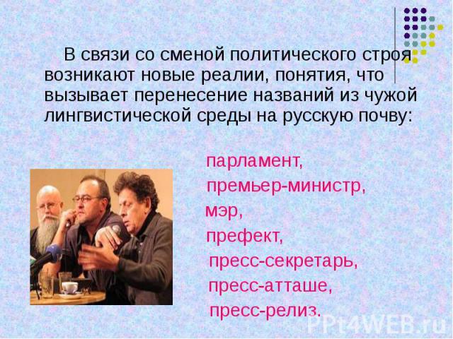 В связи со сменой политического строя возникают новые реалии, понятия, что вызывает перенесение названий из чужой лингвистической среды на русскую почву: парламент, премьер-министр,мэр, префект, пресс-секретарь, пресс-атташе, пресс-релиз.