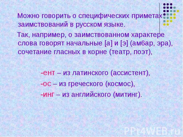 Можно говорить о специфических приметах заимствований в русском языке. Так, например, о заимствованном характере слова говорят начальные [а] и [э] (ам6ар, эра), сочетание гласных в корне (театр, поэт), -ент – из латинского (ассистент), -ос – из греч…