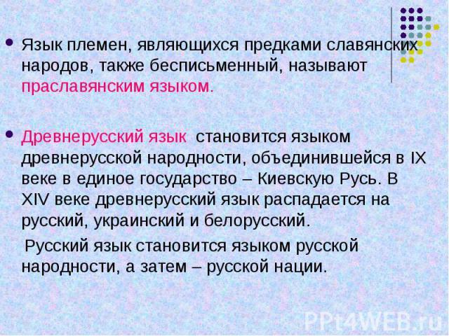 Язык племен, являющихся предками славянских народов, также бесписьменный, называют праславянским языком.Древнерусский язык становится языком древнерусской народности, объединившейся в IX веке в единое государство – Киевскую Русь. В XIV веке древнеру…