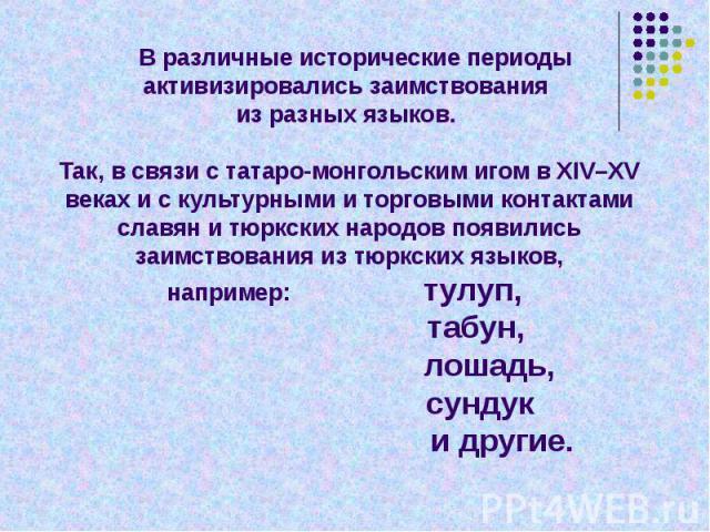 В различные исторические периоды активизировались заимствования из разных языков. Так, в связи с татаро-монгольским игом в XIV–XV веках и с культурными и торговыми контактами славян и тюркских народов появились заимствования из тюркских языков,напри…