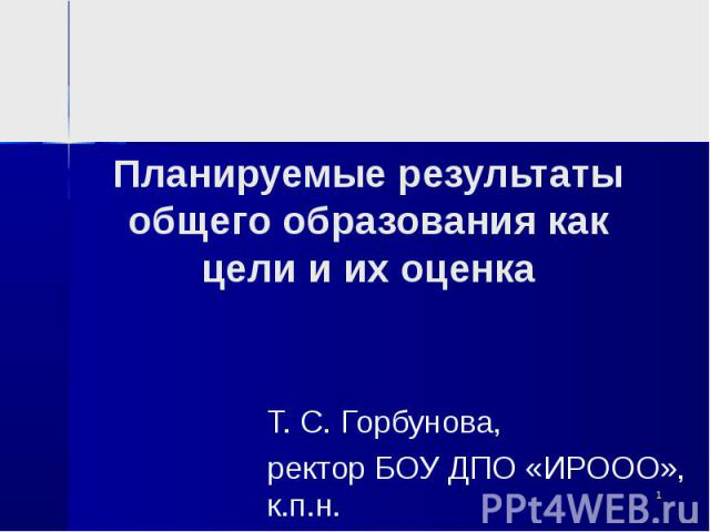 Планируемые результаты общего образования как цели и их оценка Т. С. Горбунова,ректор БОУ ДПО «ИРООО», к.п.н.