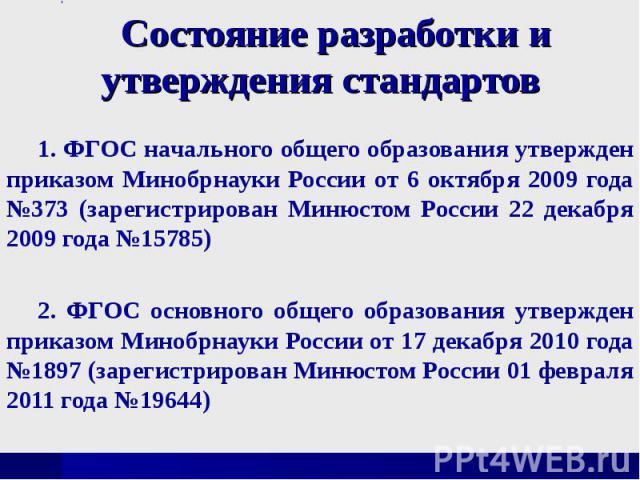 Состояние разработки и утверждения стандартов1. ФГОС начального общего образования утвержден приказом Минобрнауки России от 6 октября 2009 года №373 (зарегистрирован Минюстом России 22 декабря 2009 года №15785)2. ФГОС основного общего образования ут…