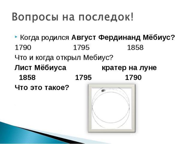 Вопросы на последок!Когда родился Август Фердинанд Мёбиус?1790 1795 1858 Что и когда открыл Мебиус?Лист Мёбиуса кратер на луне 1858 1795 1790Что это такое?