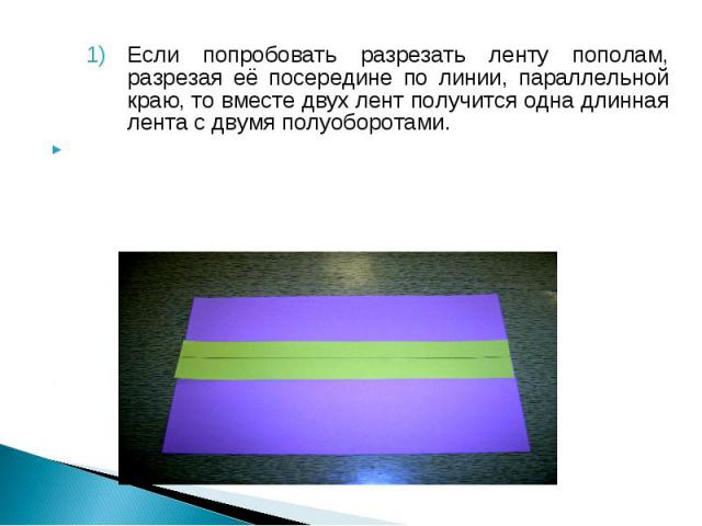 Если попробовать разрезать ленту пополам, разрезая её посередине по линии, параллельной краю, то вместе двух лент получится одна длинная лента с двумя полуоборотами.