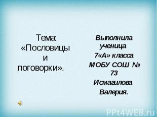 Тема: «Пословицы и поговорки». Выполнила ученица 7 «А» класса МОБУ СОШ № 73 Исма