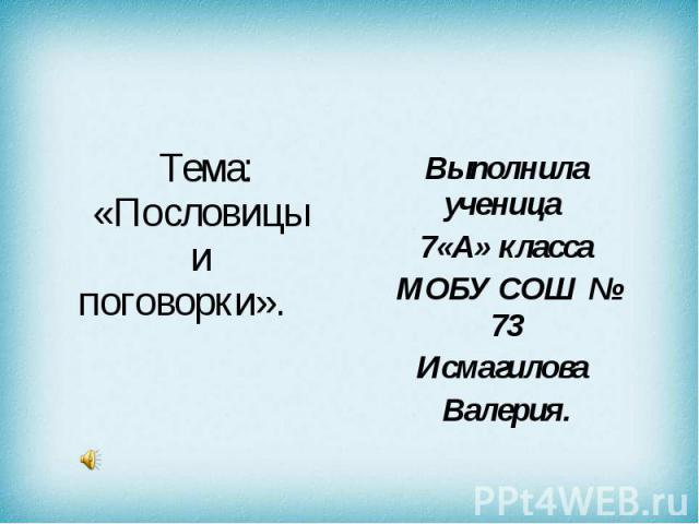 Тема: «Пословицы и поговорки». Выполнила ученица 7 «А» класса МОБУ СОШ № 73 Исмагилова Валерия.