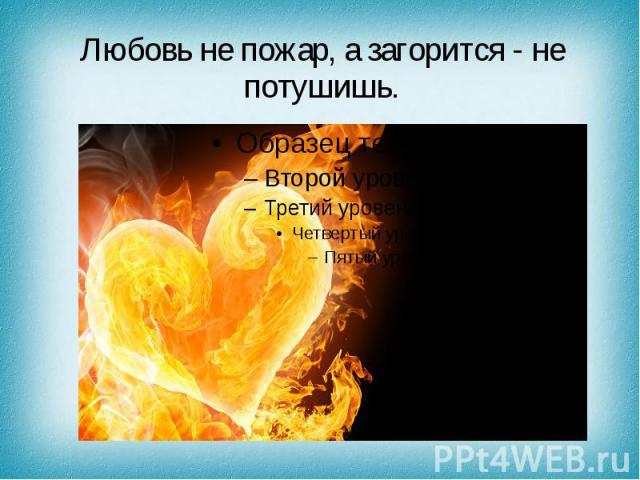 Любовь не пожар, а загорится - не потушишь.