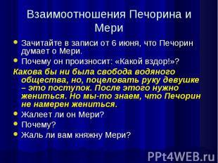 Взаимоотношения Печорина и МериЗачитайте в записи от 6 июня, что Печорин думает