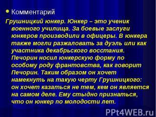 КомментарийГрушницкий юнкер. Юнкер – это ученик военного училища. За боевые засл