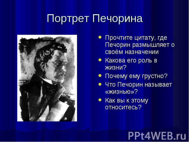Портрет ПечоринаПрочтите цитату, где Печорин размышляет о своём назначенииКакова его роль в жизни?Почему ему грустно?Что Печорин называет «жизнью»?Как вы к этому относитесь?