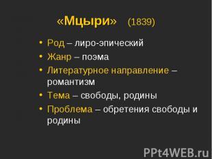 «Мцыри» (1839)Род – лиро-эпическийЖанр – поэмаЛитературное направление – романти