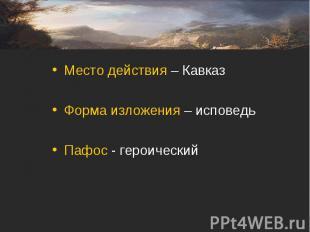 Место действия – КавказФорма изложения – исповедьПафос - героический