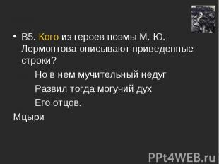 В5. Кого из героев поэмы М. Ю. Лермонтова описывают приведенные строки? Но в нем