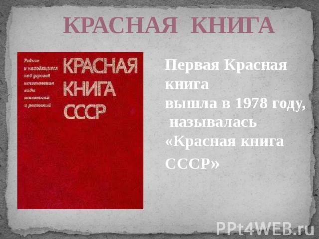 КРАСНАЯ КНИГАПервая Красная книга вышла в 1978 году, называлась «Красная книга СССР»