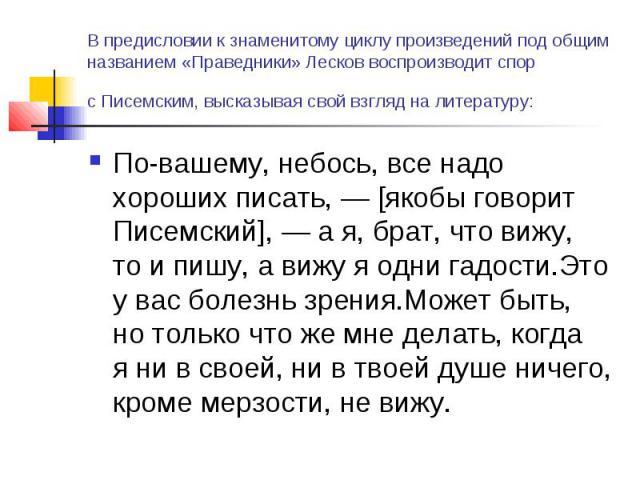 Впредисловии кзнаменитому циклу произведений под общим названием «Праведники» Лесков воспроизводит спор сПисемским, высказывая свой взгляд налитературу: По-вашему, небось, все надо хороших писать,— [якобы говорит Писемский],— ая, брат, что ви…