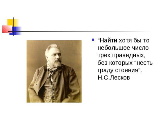 """""""Найти хотя бы то небольшое число трех праведных, без которых """"несть граду стояния"""". Н.С.Лесков"""