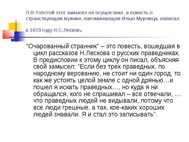 """Л.Н.Толстой этот замысел не осуществил, а повесть о странствующем мужике, напоминающем Илью Муромца, написал в 1873 году Н.С.Лесков. """"Очарованный странник"""" – это повесть, вошедшая в цикл рассказов Н.Лескова о русских праведниках. В предисловии к это…"""