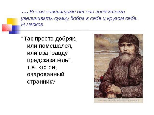 """…Всеми зависящими от нас средствами увеличивать сумму добра в себе и кругом себя.Н.Лесков""""Так просто добряк, или помешался, или взаправду предсказатель"""", т.е. кто он, очарованный странник?"""