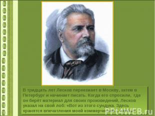 В тридцать лет Лесков переезжает в Москву, затем в Петербург и начинает писать.