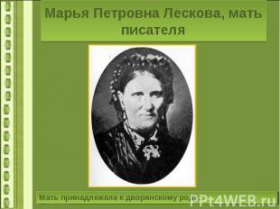 Марья Петровна Лескова, мать писателяМать принадлежала к дворянскому роду.
