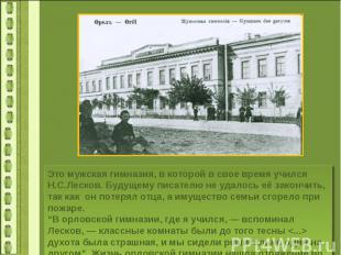 Это мужская гимназия, в которой в свое время учился Н.С.Лесков. Будущему писател