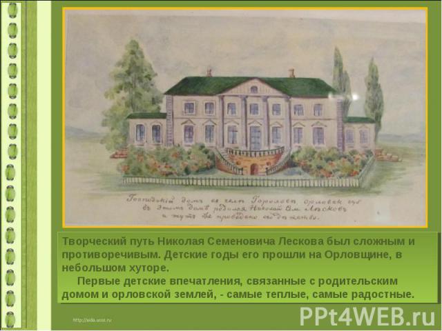 Творческий путь Николая Семеновича Лескова был сложным и противоречивым. Детские годы его прошли на Орловщине, в небольшом хуторе. Первые детские впечатления, связанные с родительским домом и орловской землей, - самые теплые, самые радостные.