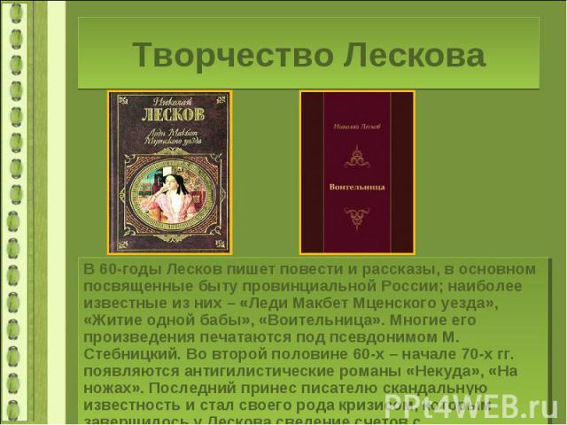Творчество ЛесковаВ 60-годы Лесков пишет повести и рассказы, в основном посвященные быту провинциальной России; наиболее известные из них – «Леди Макбет Мценского уезда», «Житие одной бабы», «Воительница». Многие его произведения печатаются под псев…