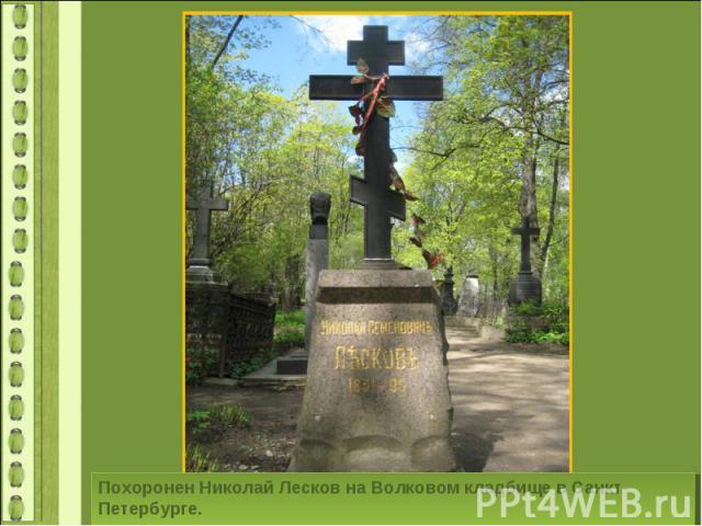 Похоронен Николай Лесков на Волковом кладбище в Санкт-Петербурге.
