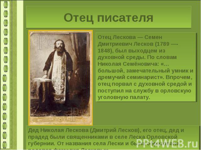Отец писателяОтец Лескова — Семен Дмитриевич Лесков (1789 —- 1848), был выходцем из духовной среды. По словам Николая Семёновича: «…большой, замечательный умник и дремучий семинарист». Впрочем, отец порвал с духовной средой и поступил на службу в ор…