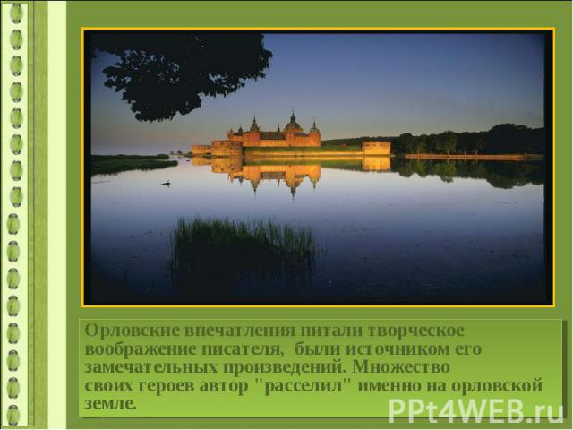 Орловские впечатления питали творческое воображение писателя, были источником его замечательных произведений. Множество своихгероев автор