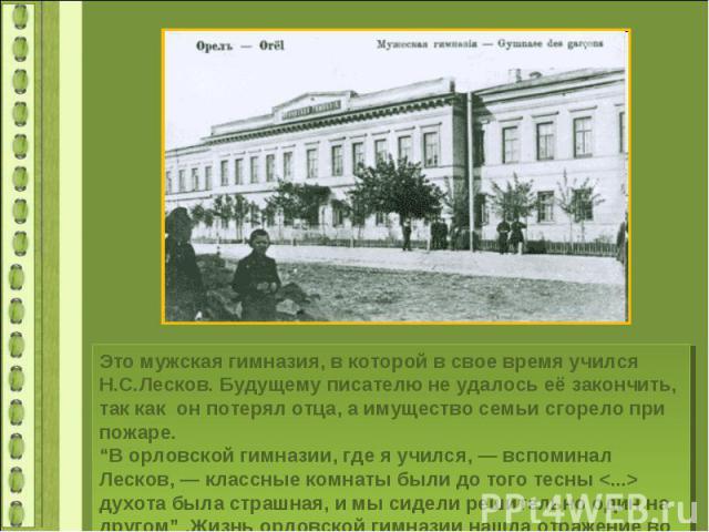 """Это мужская гимназия, в которой в свое время учился Н.С.Лесков. Будущему писателю не удалось её закончить, так как он потерял отца, а имущество семьи сгорело при пожаре.""""В орловской гимназии, где я учился, — вспоминал Лесков, — классные комнаты были…"""