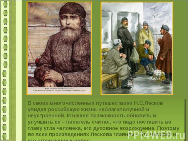 В своих многочисленных путешествиях Н.С.Лесков увидел российскую жизнь неблагополучной и неустроенной. И нашел возможность обновить и улучшить ее – писатель считал, что надо поставить во главу угла человека, его духовное возрождение. Поэтому во всех…