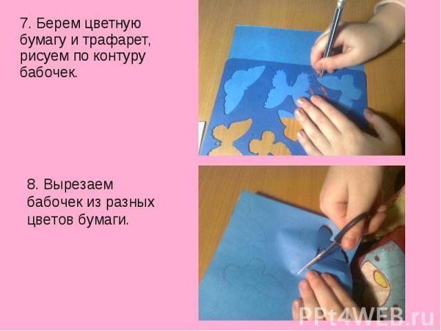 7. Берем цветную бумагу и трафарет, рисуем по контуру бабочек.8. Вырезаем бабочек из разных цветов бумаги.