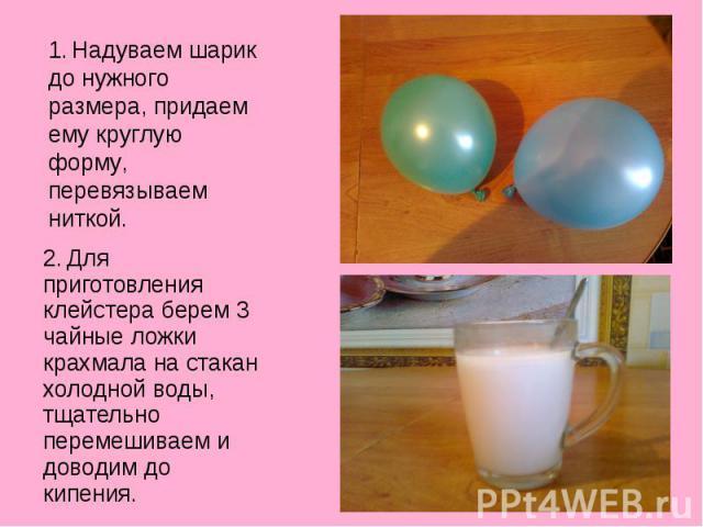 1. Надуваем шарик до нужного размера, придаем ему круглую форму, перевязываем ниткой.2. Для приготовления клейстера берем 3 чайные ложки крахмала на стакан холодной воды, тщательно перемешиваем и доводим до кипения.