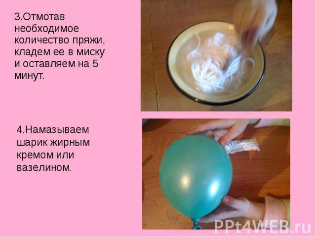 3.Отмотав необходимое количество пряжи, кладем ее в миску и оставляем на 5 минут. 4.Намазываем шарик жирным кремом или вазелином.