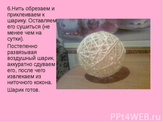 6.Нить обрезаем и приклеиваем к шарику. Оставляем его сушиться (не менее чем на сутки).Постепенно развязывая воздушный шарик, аккуратно сдуваем его, после чего извлекаем из ниточного кокона.Шарик готов.