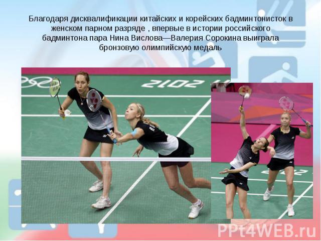 Благодаря дисквалификации китайских и корейских бадминтонисток в женском парном разряде , впервые в истории российского бадминтона пара Нина Вислова—Валерия Сорокина выиграла бронзовую олимпийскую медаль