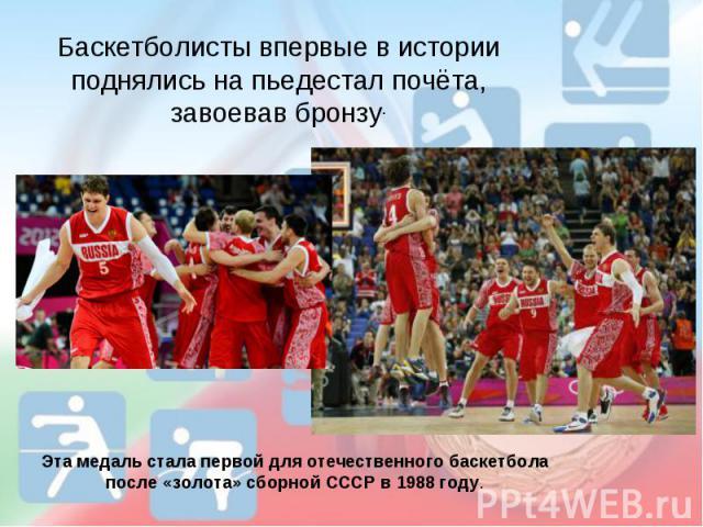 Баскетболисты впервые в истории поднялись на пьедестал почёта, завоевав бронзу.Эта медаль стала первой для отечественного баскетбола после «золота» сборной СССР в 1988 году.