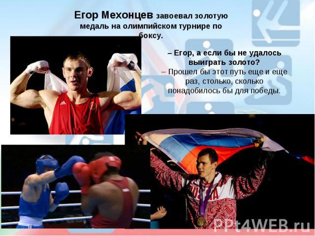 Егор Мехонцев завоевал золотую медаль на олимпийском турнире по боксу.– Егор, а если бы не удалось выиграть золото?– Прошел бы этот путь еще и еще раз, столько, сколько понадобилось бы для победы.