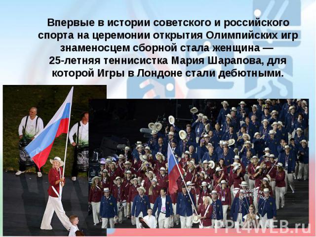Впервые в истории советского и российского спорта на церемонии открытия Олимпийских игр знаменосцем сборной стала женщина— 25-летняя теннисистка Мария Шарапова, для которой Игры в Лондоне стали дебютными.