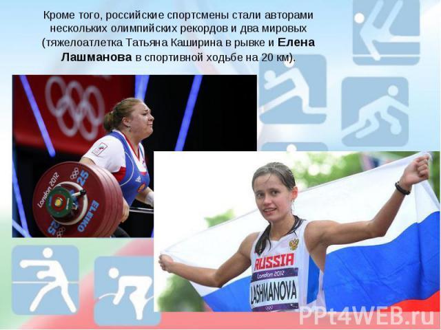 Кроме того, российские спортсмены стали авторами нескольких олимпийских рекордов и два мировых (тяжелоатлетка Татьяна Каширина в рывке и Елена Лашманова в спортивной ходьбе на 20 км).