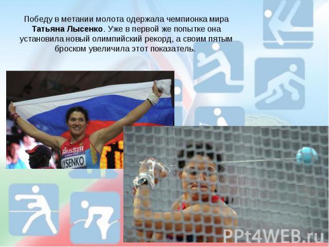 Победу в метании молота одержала чемпионка мира Татьяна Лысенко. Уже в первой же попытке она установила новый олимпийский рекорд, а своим пятым броском увеличила этот показатель.