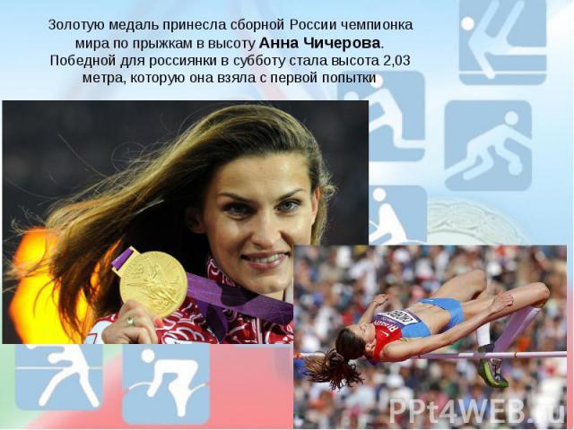 Золотую медаль принесла сборной России чемпионка мира по прыжкам в высоту Анна Чичерова.Победной для россиянки в субботу стала высота 2,03 метра, которую она взяла с первой попытки