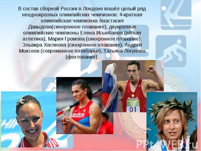 В состав сборной России в Лондоне вошёл целый ряд неоднократных олимпийских чемпионов: 4-кратная олимпийская чемпионка Анастасия Давыдова(синхронное плавание), двукратные олимпийские чемпионы Елена Исынбаева (лёгкая атлетика), Мария Громова (синхрон…