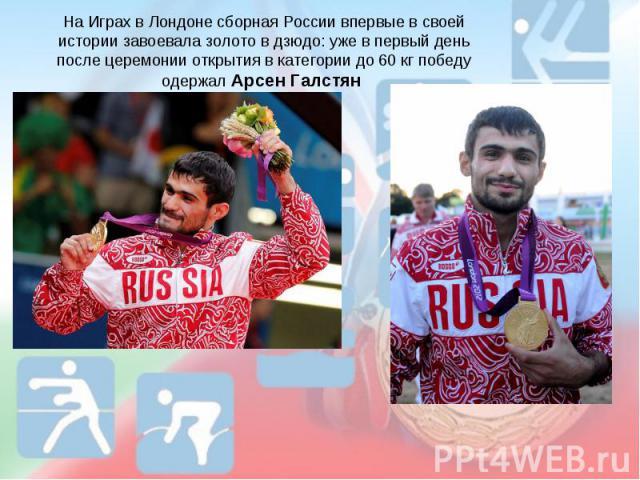 На Играх в Лондоне сборная России впервые в своей истории завоевала золото в дзюдо: уже в первый день после церемонии открытия в категории до 60кг победу одержал Арсен Галстян