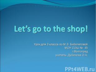 Let's go to the shop! Урок для 3 класса по М.З. Биболетовой МОУ СОШ № 45г.Волгог
