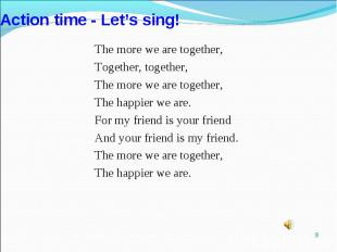 Action time - Let's sing!The more we are together,Together, together,The more we