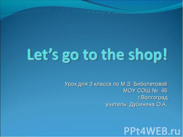 Let's go to the shop! Урок для 3 класса по М.З. Биболетовой МОУ СОШ № 45г.Волгоград учитель: Дубинина О.А.