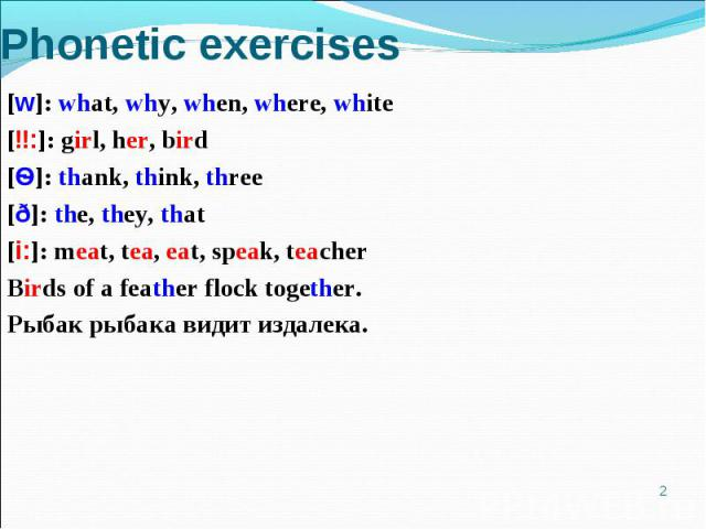 Phonetic exercises [w]: what, why, when, where, white[ɜ:]: girl, her, bird[Ѳ]: thank, think, three[ð]: the, they, that[i:]: meat, tea, eat, speak, teacherBirds of a feather flock together.Рыбак рыбака видит издалека.